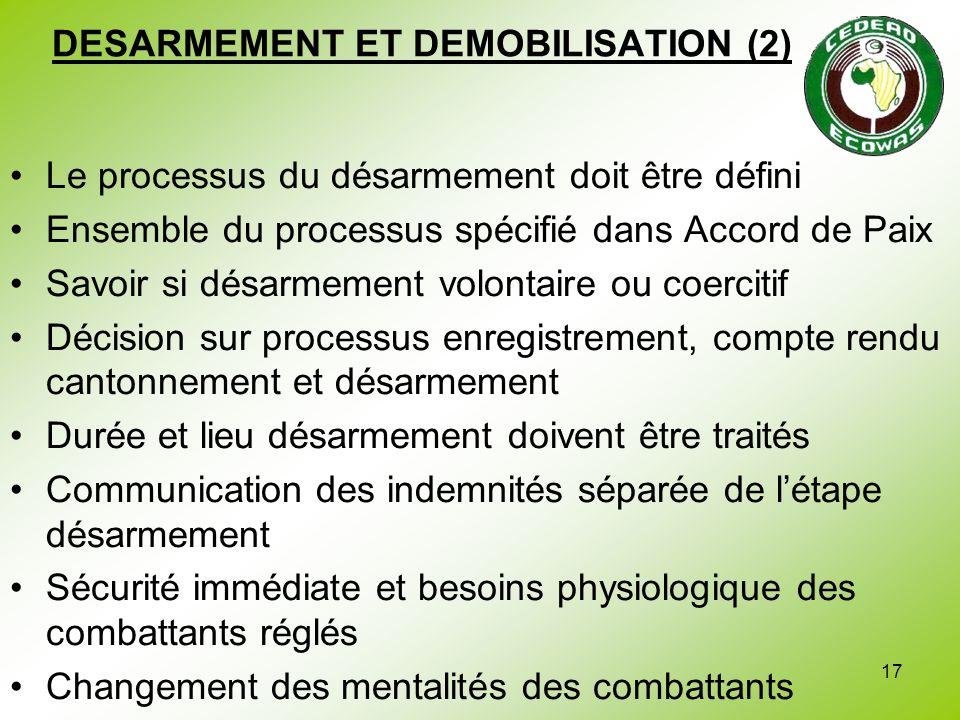 17 DESARMEMENT ET DEMOBILISATION (2) Le processus du désarmement doit être défini Ensemble du processus spécifié dans Accord de Paix Savoir si désarme