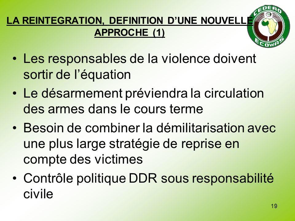 19 LA REINTEGRATION, DEFINITION DUNE NOUVELLE APPROCHE (1) Les responsables de la violence doivent sortir de léquation Le désarmement préviendra la ci