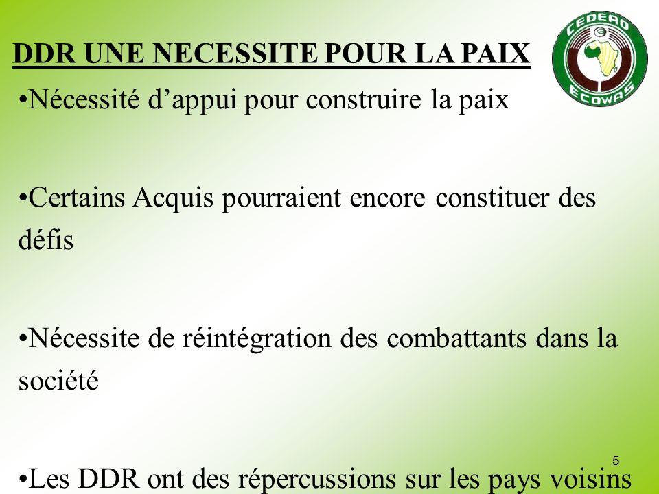 5 DDR UNE NECESSITE POUR LA PAIX Nécessité dappui pour construire la paix Certains Acquis pourraient encore constituer des défis Nécessite de réintégr