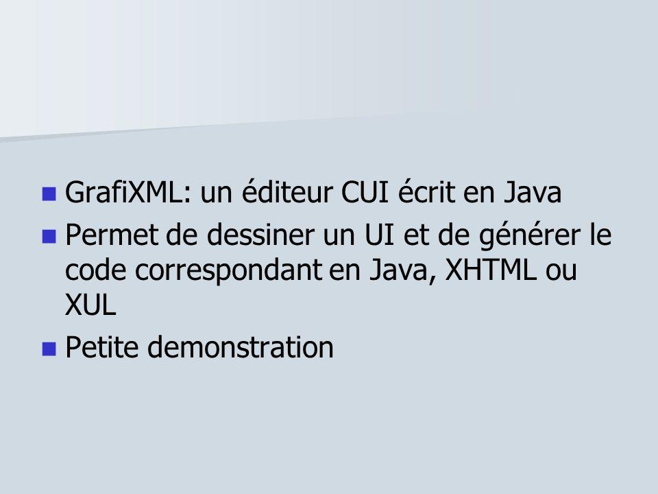 GrafiXML: un éditeur CUI écrit en Java Permet de dessiner un UI et de générer le code correspondant en Java, XHTML ou XUL Petite demonstration