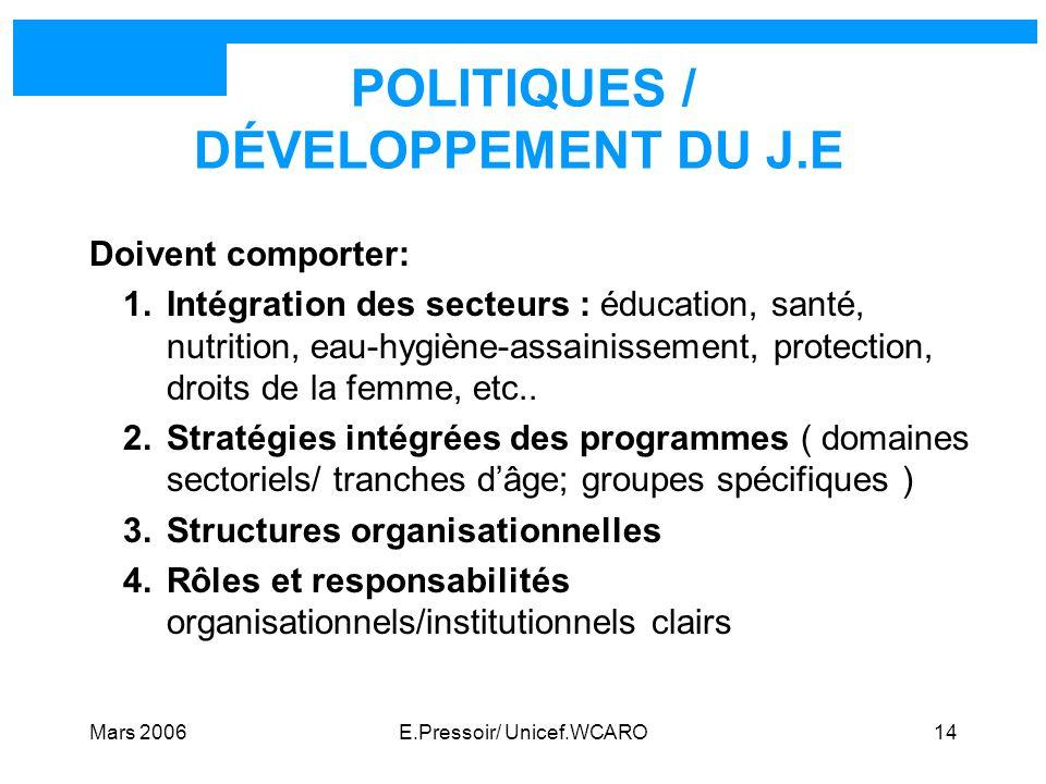 Mars 2006E.Pressoir/ Unicef.WCARO14 POLITIQUES / DÉVELOPPEMENT DU J.E Doivent comporter: 1.Intégration des secteurs : éducation, santé, nutrition, eau