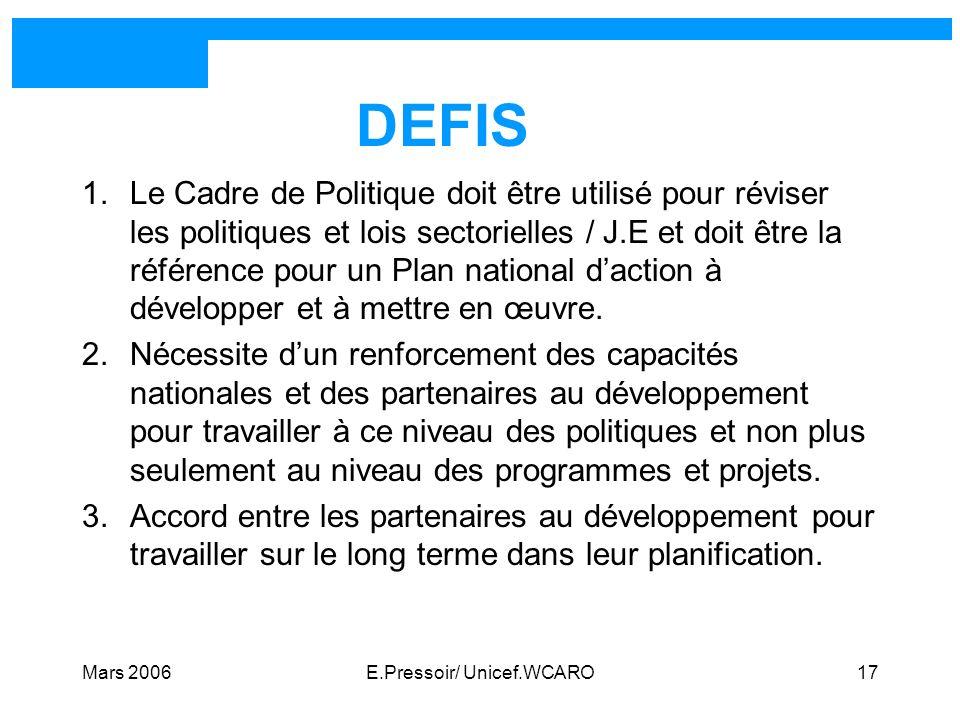 Mars 2006E.Pressoir/ Unicef.WCARO17 DEFIS 1.Le Cadre de Politique doit être utilisé pour réviser les politiques et lois sectorielles / J.E et doit êtr