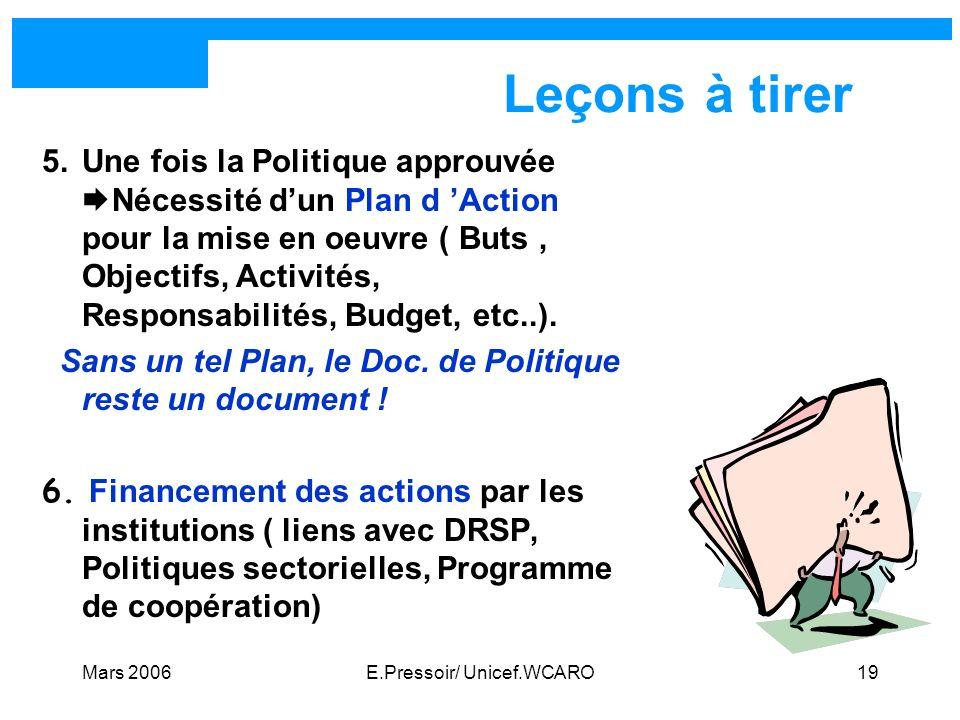 Mars 2006E.Pressoir/ Unicef.WCARO19 Leçons à tirer 5.Une fois la Politique approuvée Nécessité dun Plan d Action pour la mise en oeuvre ( Buts, Object