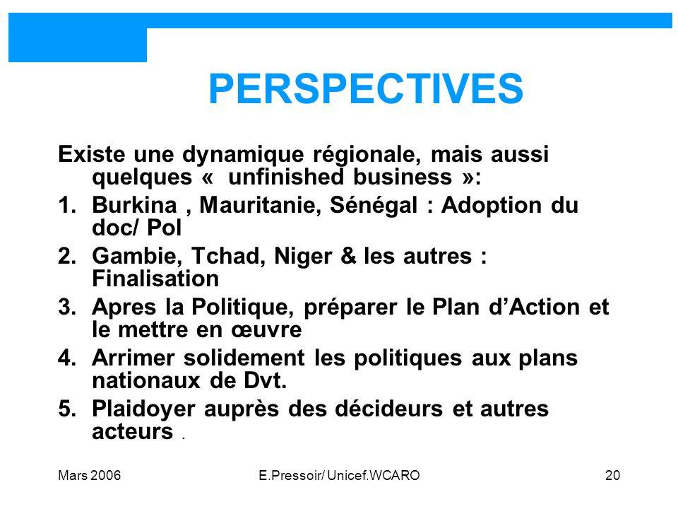 Mars 2006E.Pressoir/ Unicef.WCARO20 PERSPECTIVES Existe une dynamique régionale, mais aussi quelques « unfinished business »: 1.Burkina, Mauritanie, S