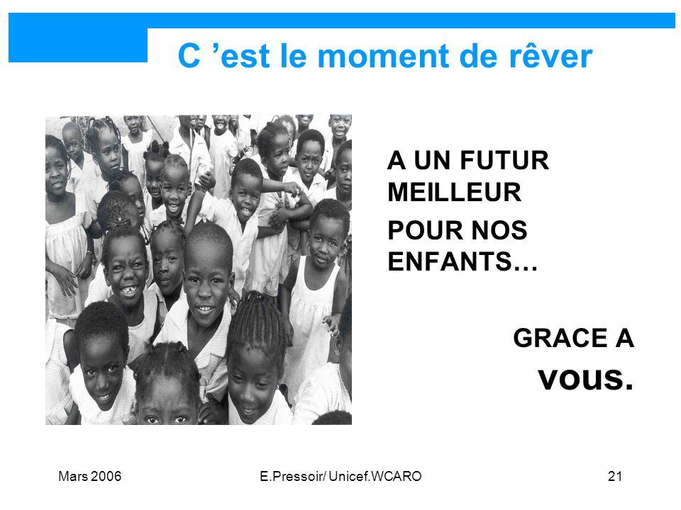 Mars 2006E.Pressoir/ Unicef.WCARO21 C est le moment de rêver A UN FUTUR MEILLEUR POUR NOS ENFANTS… GRACE A vous.