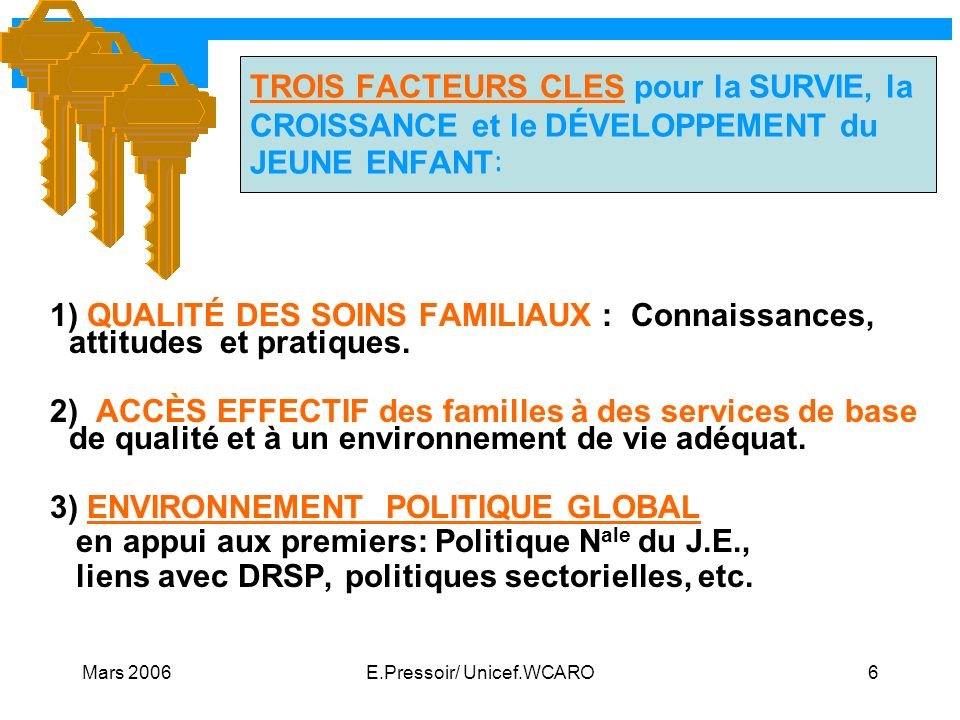 Mars 2006E.Pressoir/ Unicef.WCARO6 TROIS FACTEURS CLES pour la SURVIE, la CROISSANCE et le DÉVELOPPEMENT du JEUNE ENFANT : 1) QUALITÉ DES SOINS FAMILI