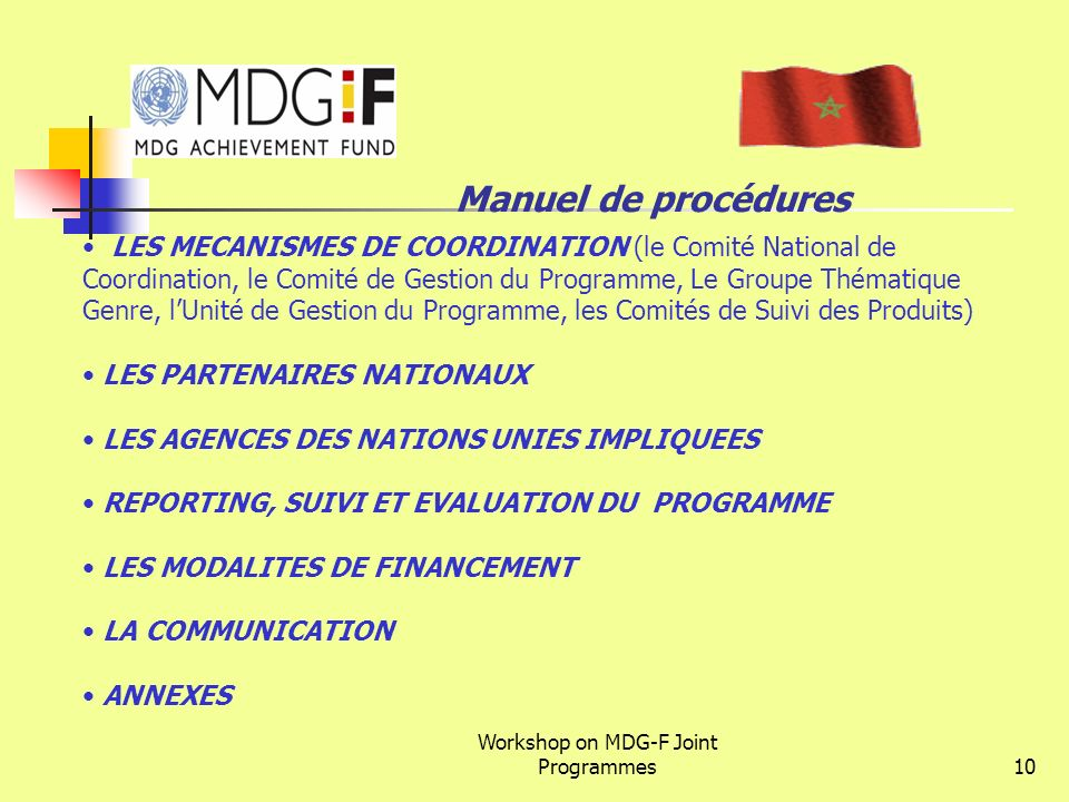 Workshop on MDG-F Joint Programmes10 Manuel de procédures LES MECANISMES DE COORDINATION (le Comité National de Coordination, le Comité de Gestion du