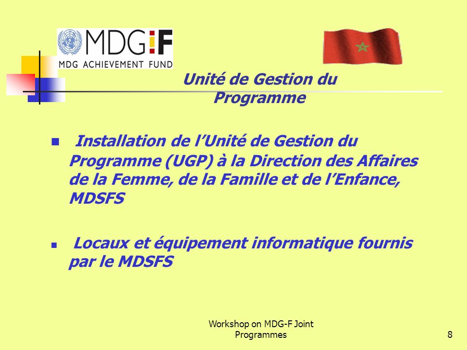 Workshop on MDG-F Joint Programmes8 Unité de Gestion du Programme Installation de lUnité de Gestion du Programme (UGP) à la Direction des Affaires de