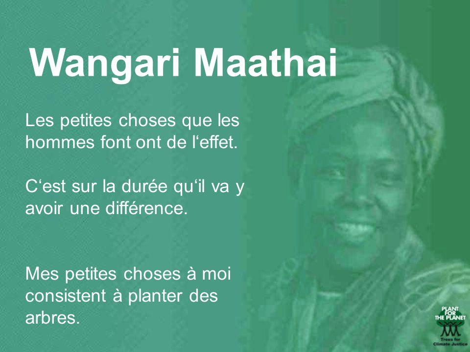 Wangari Maathai Les petites choses que les hommes font ont de leffet. Cest sur la durée quil va y avoir une différence. Mes petites choses à moi consi