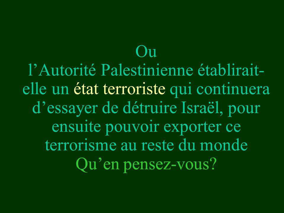 Ou lAutorité Palestinienne établirait- elle un état terroriste qui continuera dessayer de détruire Israël, pour ensuite pouvoir exporter ce terrorisme