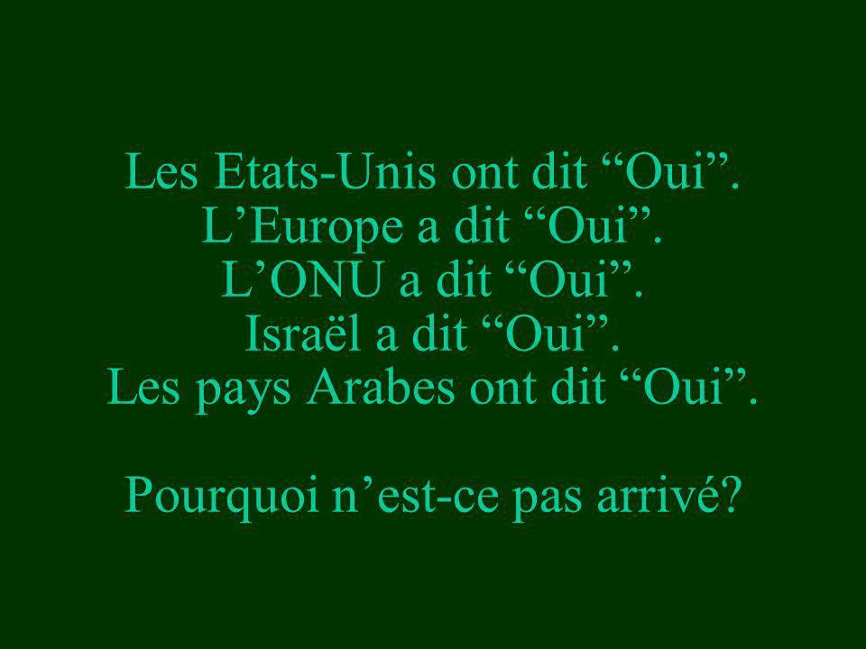 Les Etats-Unis ont dit Oui. LEurope a dit Oui. LONU a dit Oui. Israël a dit Oui. Les pays Arabes ont dit Oui. Pourquoi nest-ce pas arrivé?