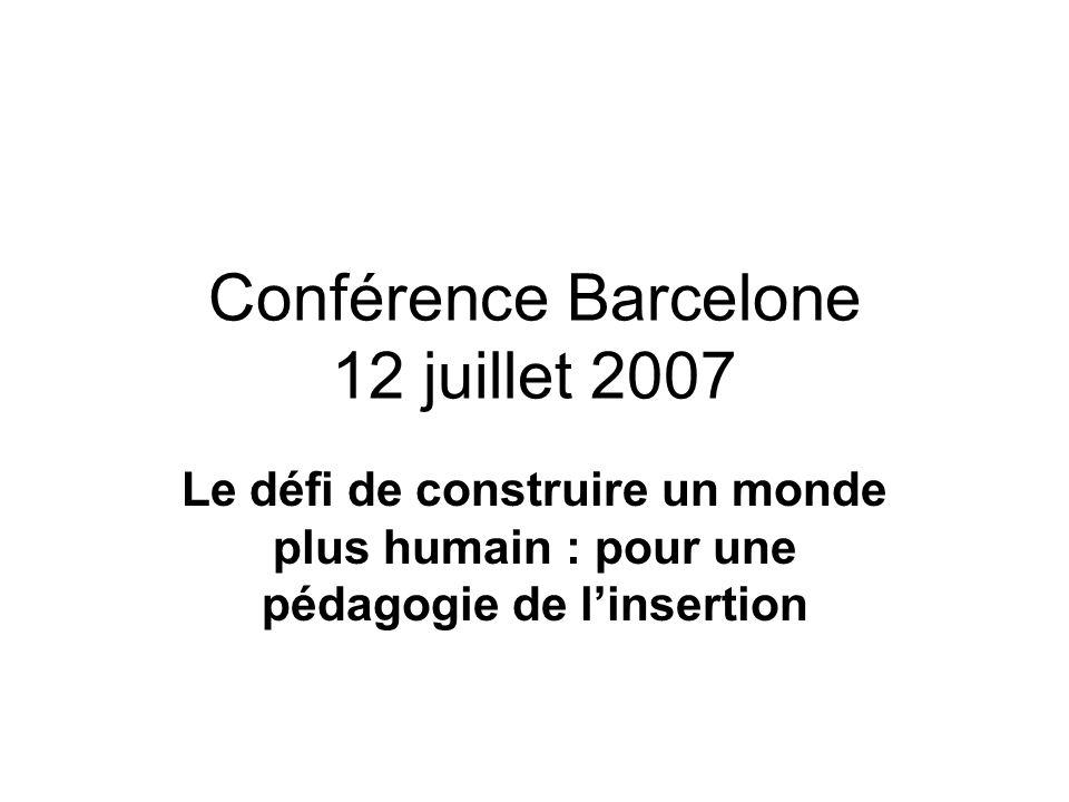 Conférence Barcelone 12 juillet 2007 Le défi de construire un monde plus humain : pour une pédagogie de linsertion