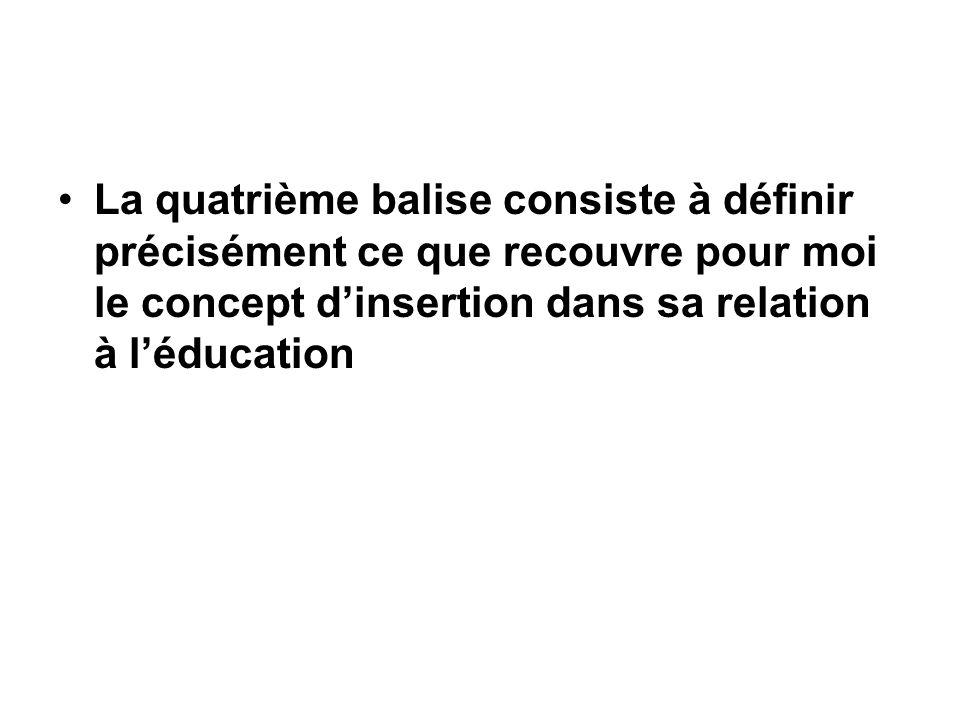 La quatrième balise consiste à définir précisément ce que recouvre pour moi le concept dinsertion dans sa relation à léducation