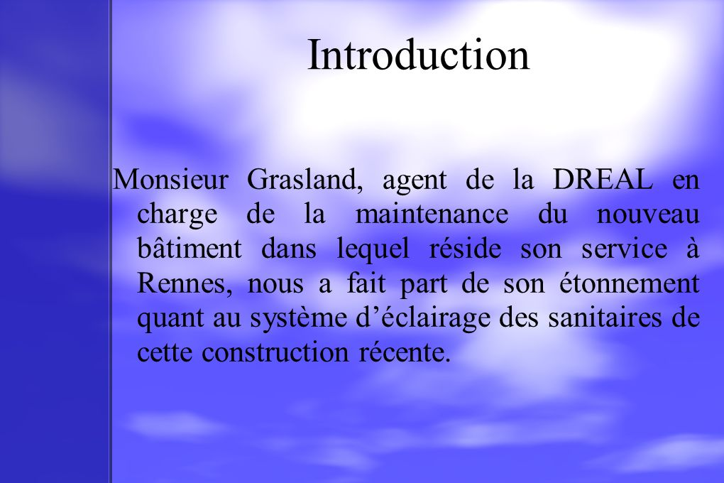 Introduction Monsieur Grasland, agent de la DREAL en charge de la maintenance du nouveau bâtiment dans lequel réside son service à Rennes, nous a fait