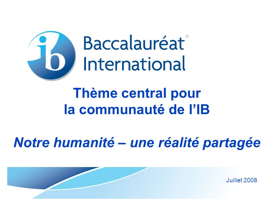 © Organisation du Baccalauréat International 2008 Notre humanité – une réalité partagée : actions de lIB LIB aborde le thème central pour la communauté lors de conférences dans des sujets de conférence, des discours introductifs et des présentations dans des articles dans le magazine IB World et sur le site Web