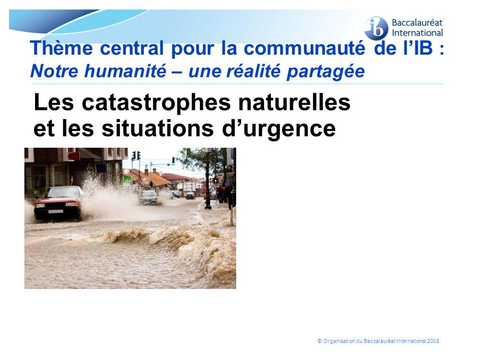 © Organisation du Baccalauréat International 2008 Thème central pour la communauté de lIB : Notre humanité – une réalité partagée Les catastrophes nat