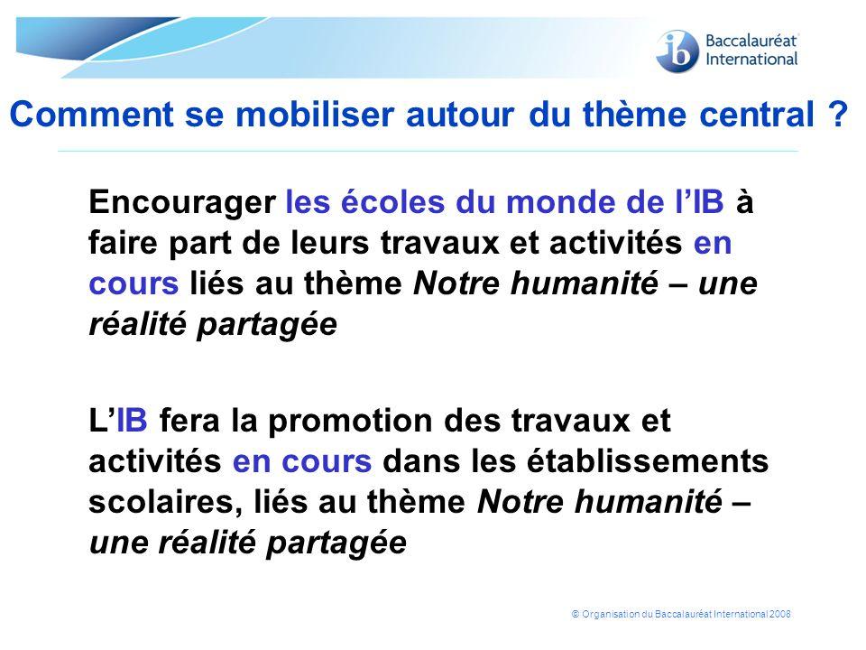 © Organisation du Baccalauréat International 2008 Comment se mobiliser autour du thème central ? Encourager les écoles du monde de lIB à faire part de
