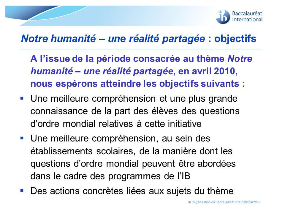 © Organisation du Baccalauréat International 2008 Notre humanité – une réalité partagée : objectifs A lissue de la période consacrée au thème Notre hu
