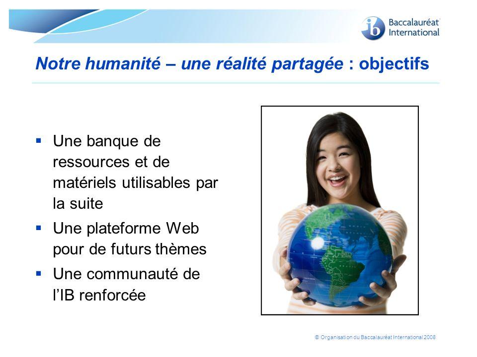 © Organisation du Baccalauréat International 2008 Notre humanité – une réalité partagée : objectifs Une banque de ressources et de matériels utilisabl