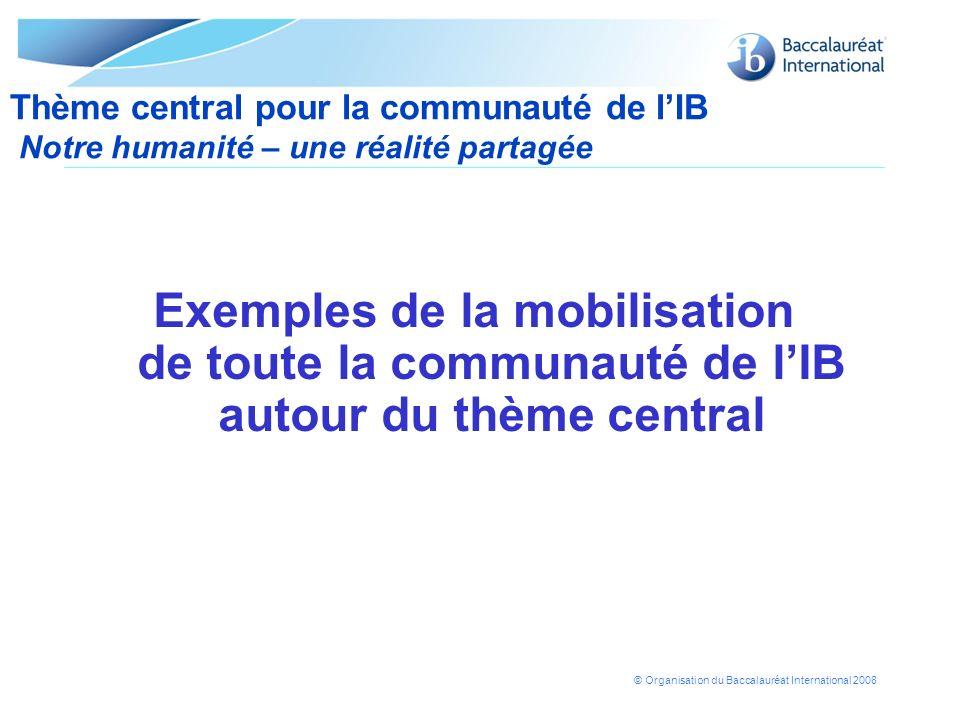 © Organisation du Baccalauréat International 2008 Exemples de la mobilisation de toute la communauté de lIB autour du thème central Thème central pour