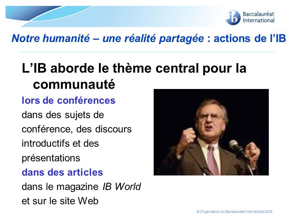 © Organisation du Baccalauréat International 2008 Notre humanité – une réalité partagée : actions de lIB LIB aborde le thème central pour la communaut