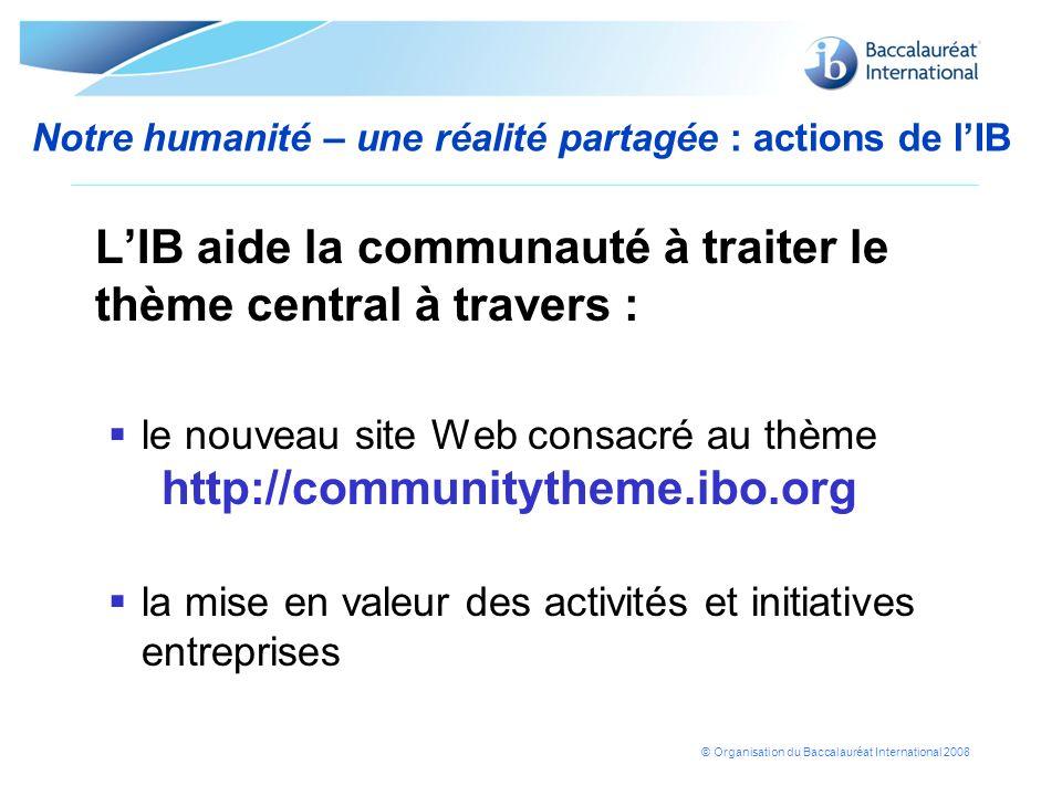 © Organisation du Baccalauréat International 2008 Notre humanité – une réalité partagée : actions de lIB LIB aide la communauté à traiter le thème cen