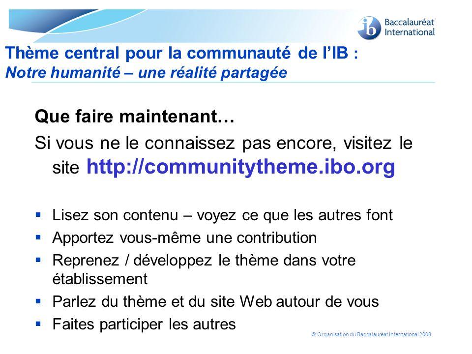 © Organisation du Baccalauréat International 2008 Que faire maintenant… Si vous ne le connaissez pas encore, visitez le site http://communitytheme.ibo