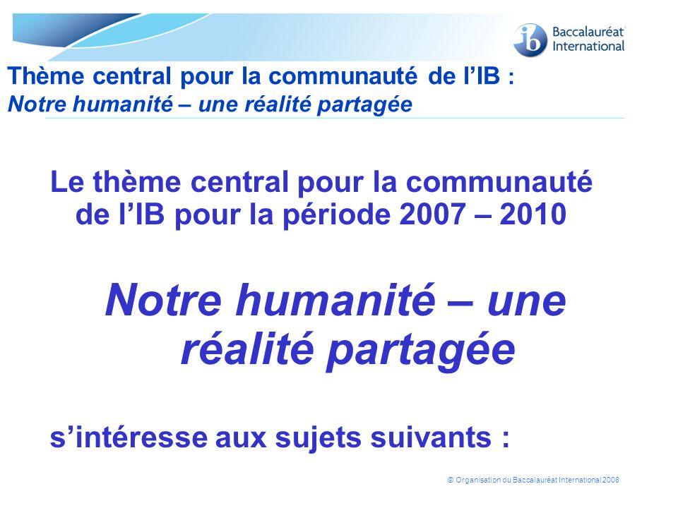 © Organisation du Baccalauréat International 2008 Le thème central pour la communauté de lIB pour la période 2007 – 2010 Notre humanité – une réalité
