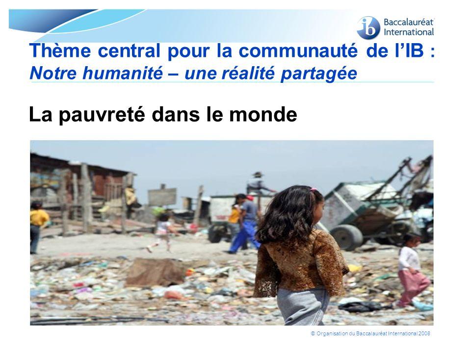 © Organisation du Baccalauréat International 2008 Thème central pour la communauté de lIB : Notre humanité – une réalité partagée La pauvreté dans le