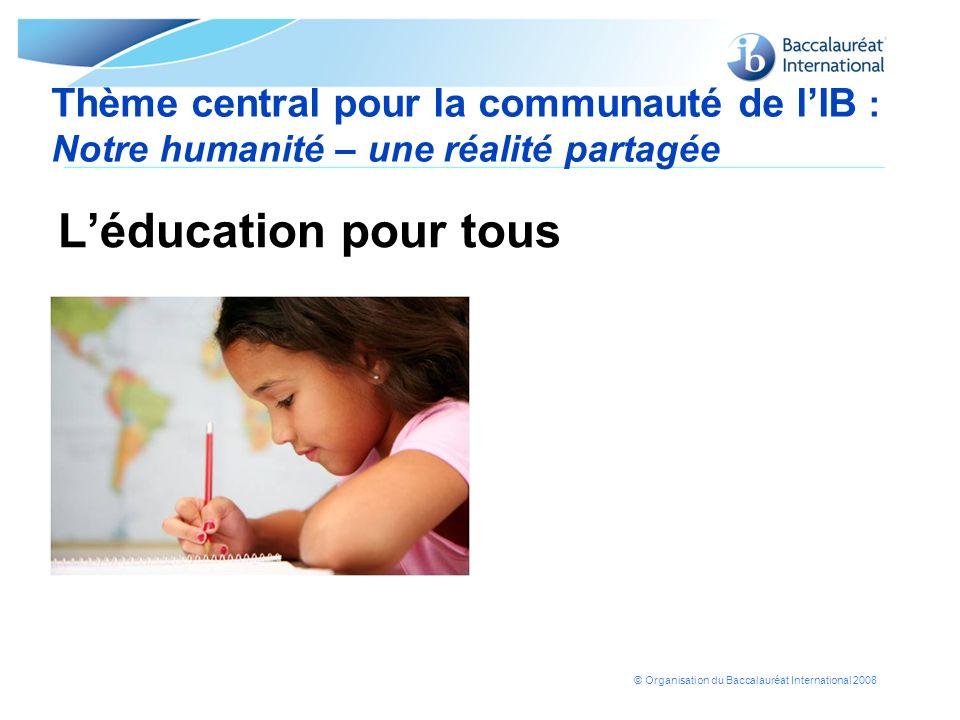 © Organisation du Baccalauréat International 2008 Thème central pour la communauté de lIB : Notre humanité – une réalité partagée Léducation pour tous