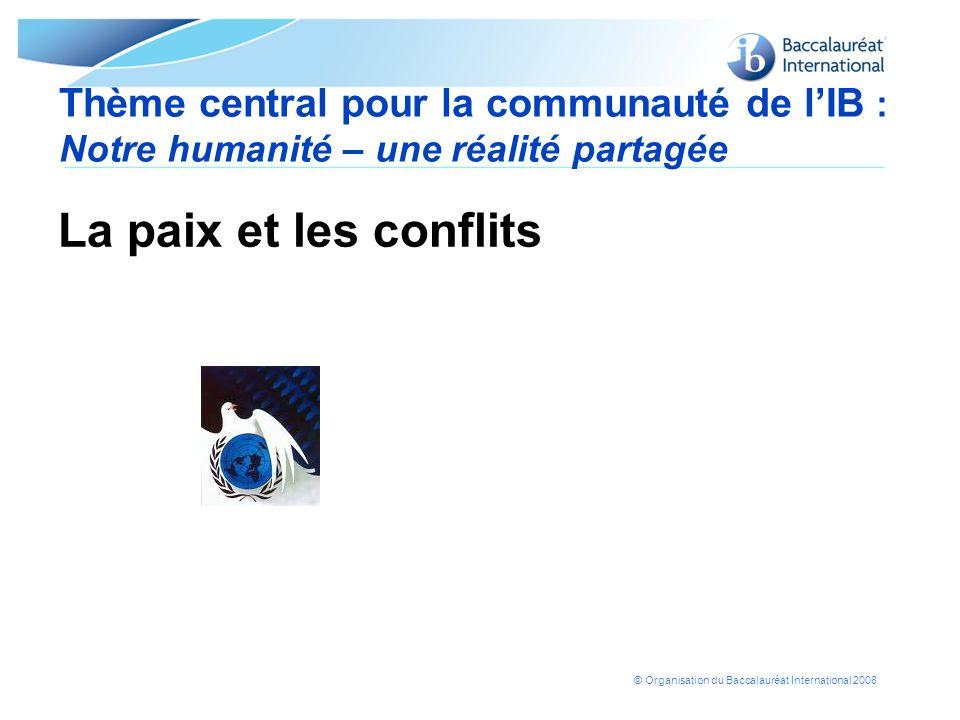 © Organisation du Baccalauréat International 2008 Thème central pour la communauté de lIB : Notre humanité – une réalité partagée La paix et les confl