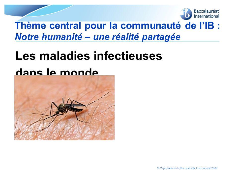 © Organisation du Baccalauréat International 2008 Thème central pour la communauté de lIB : Notre humanité – une réalité partagée Les maladies infecti