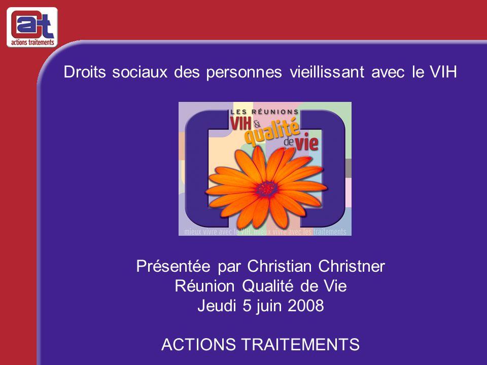 Droits sociaux des personnes vieillissant avec le VIH Présentée par Christian Christner Réunion Qualité de Vie Jeudi 5 juin 2008 ACTIONS TRAITEMENTS
