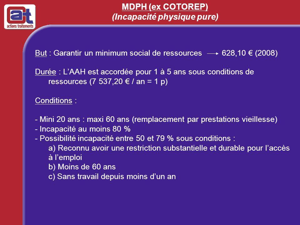 MDPH (ex COTOREP) (Incapacité physique pure) But : Garantir un minimum social de ressources 628,10 (2008) Durée : LAAH est accordée pour 1 à 5 ans sou