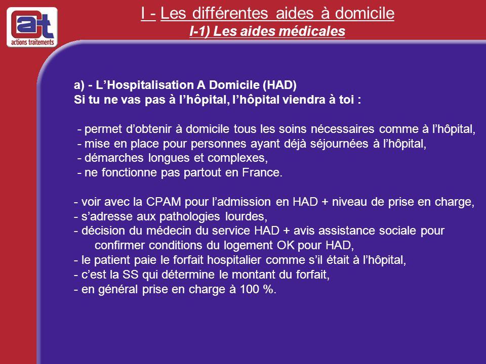 I - Les différentes aides à domicile I-1) Les aides médicales a) - LHospitalisation A Domicile (HAD) Si tu ne vas pas à lhôpital, lhôpital viendra à t