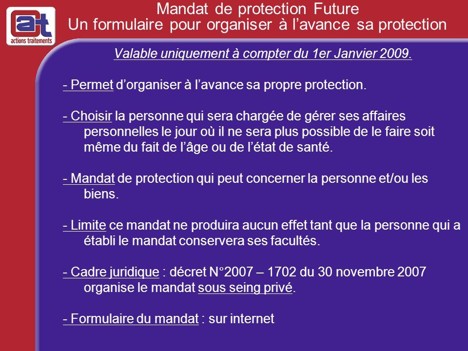 Mandat de protection Future Un formulaire pour organiser à lavance sa protection Valable uniquement à compter du 1er Janvier 2009. - Permet dorganiser