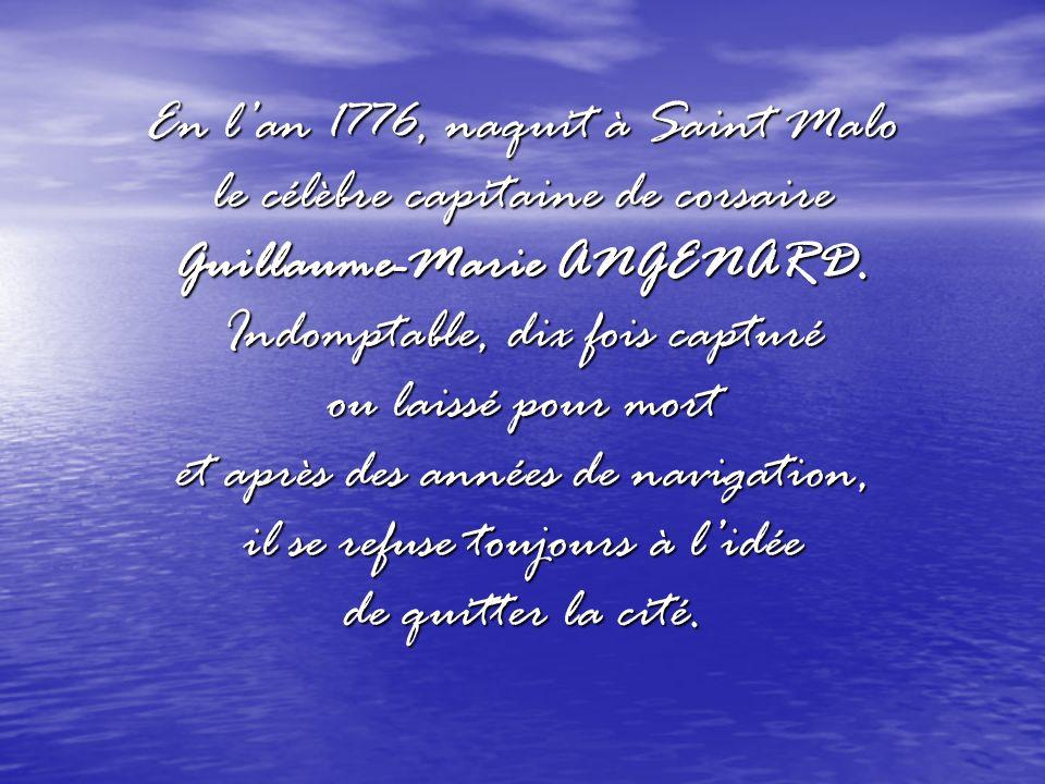 En lan 1776, naquit à Saint Malo le célèbre capitaine de corsaire Guillaume-Marie ANGENARD. Indomptable, dix fois capturé ou laissé pour mort et après