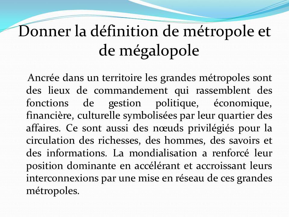 Donner la définition de métropole et de mégalopole Ancrée dans un territoire les grandes métropoles sont des lieux de commandement qui rassemblent des