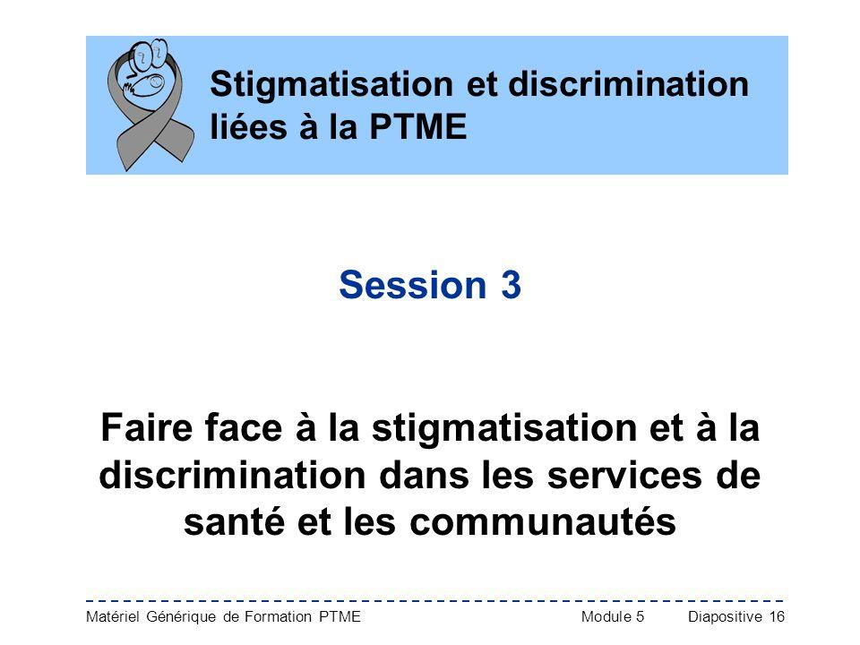 Matériel Générique de Formation PTME Module 5Diapositive 16 Stigmatisation et discrimination liées à la PTME Session 3 Faire face à la stigmatisation