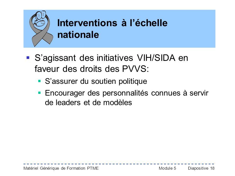 Matériel Générique de Formation PTME Module 5Diapositive 18 Interventions à léchelle nationale Sagissant des initiatives VIH/SIDA en faveur des droits