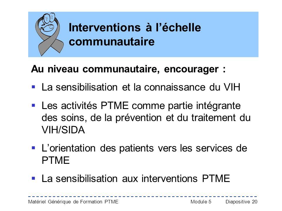 Matériel Générique de Formation PTME Module 5Diapositive 20 Interventions à léchelle communautaire Au niveau communautaire, encourager : La sensibilis