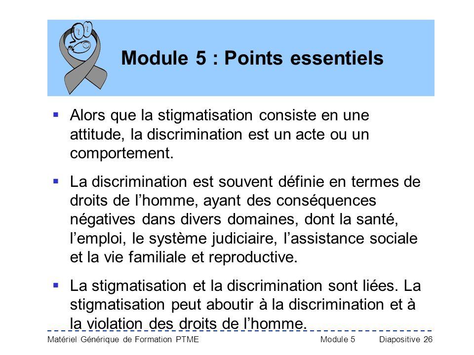 Matériel Générique de Formation PTME Module 5Diapositive 26 Module 5 : Points essentiels Alors que la stigmatisation consiste en une attitude, la disc