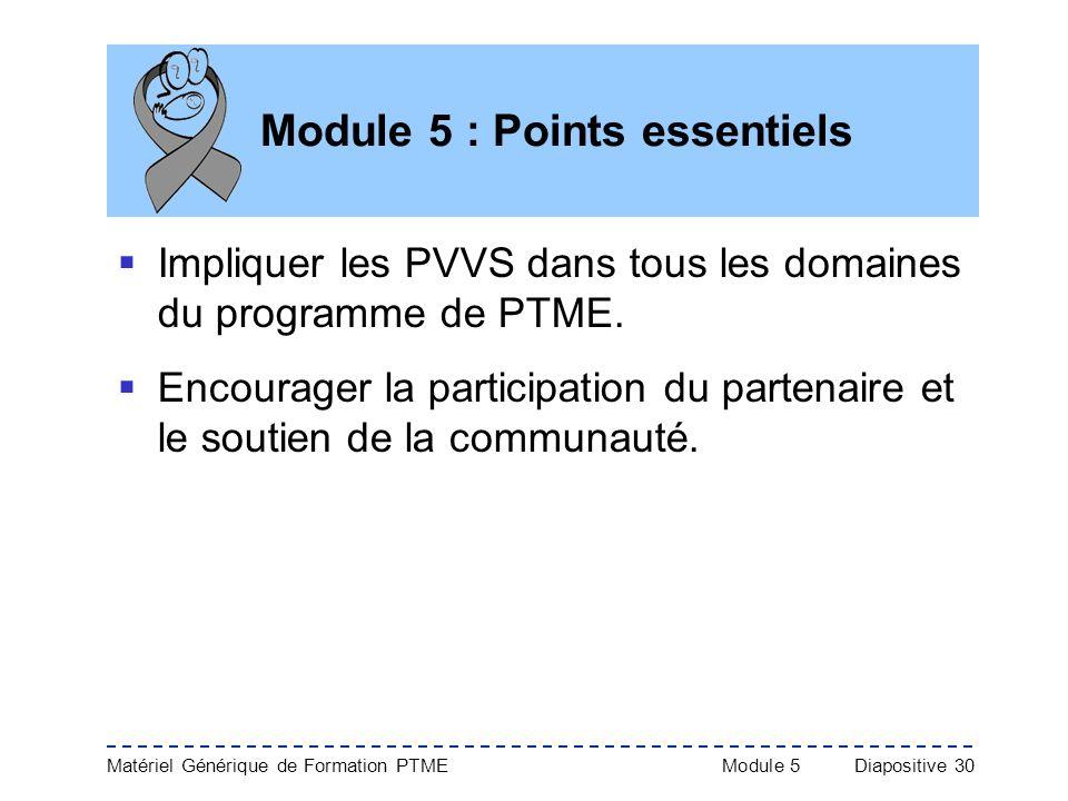 Matériel Générique de Formation PTME Module 5Diapositive 30 Module 5 : Points essentiels Impliquer les PVVS dans tous les domaines du programme de PTM