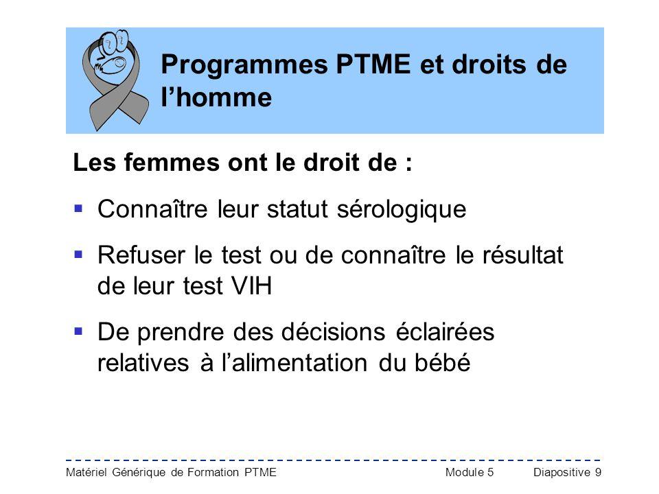Matériel Générique de Formation PTME Module 5Diapositive 9 Programmes PTME et droits de lhomme Les femmes ont le droit de : Connaître leur statut séro