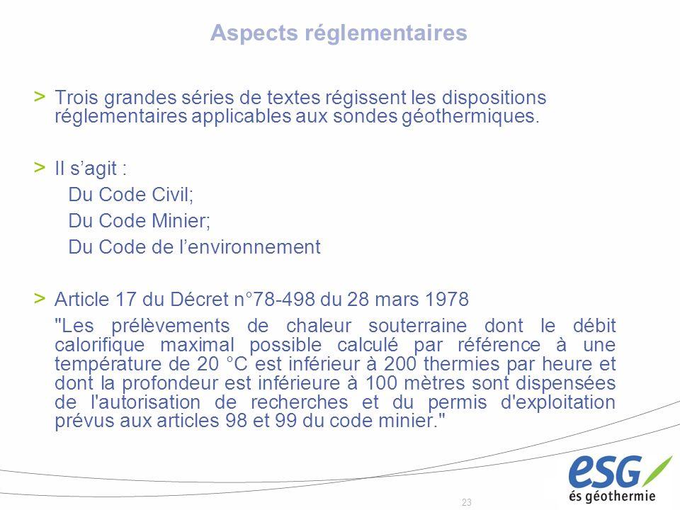 23 Aspects réglementaires Trois grandes séries de textes régissent les dispositions réglementaires applicables aux sondes géothermiques. Il sagit : Du