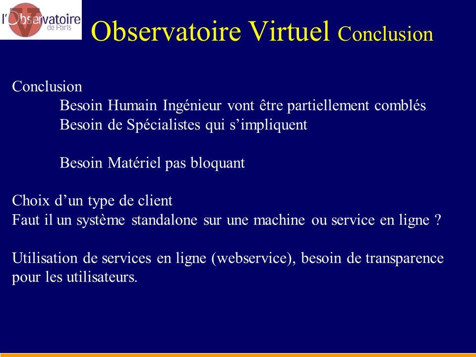Observatoire Virtuel Conclusion Conclusion Besoin Humain Ingénieur vont être partiellement comblés Besoin de Spécialistes qui simpliquent Besoin Matér