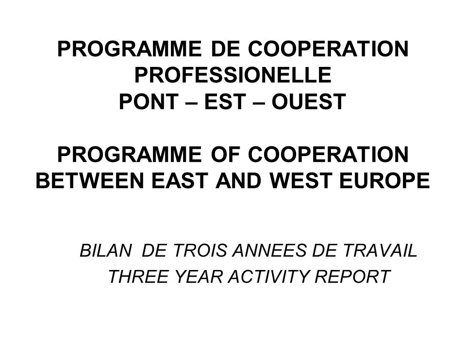 PROGRAMME DE COOPERATION PROFESSIONELLE PONT – EST – OUEST PROGRAMME OF COOPERATION BETWEEN EAST AND WEST EUROPE BILAN DE TROIS ANNEES DE TRAVAIL THREE YEAR ACTIVITY REPORT