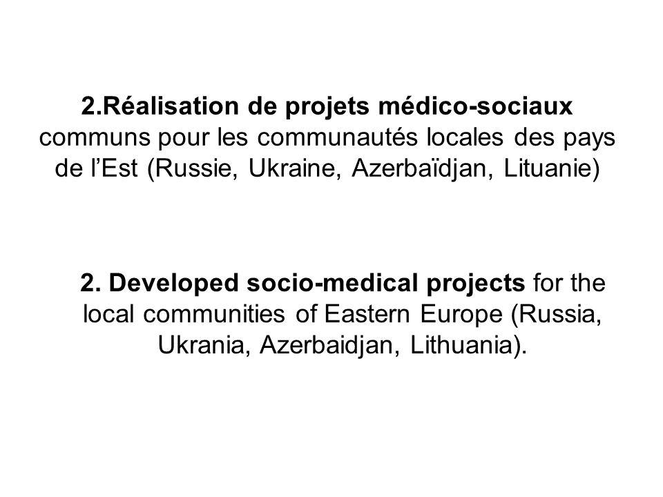 2.Réalisation de projets médico-sociaux communs pour les communautés locales des pays de lEst (Russie, Ukraine, Azerbaïdjan, Lituanie) 2. Developed so
