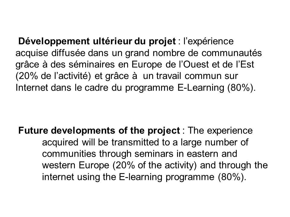 Développement ultérieur du projet : lexpérience acquise diffusée dans un grand nombre de communautés grâce à des séminaires en Europe de lOuest et de lEst (20% de lactivité) et grâce à un travail commun sur Internet dans le cadre du programme E-Learning (80%).