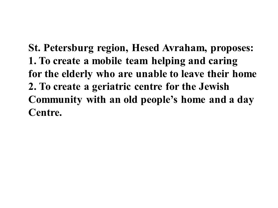 St. Petersburg region, Hesed Avraham, proposes: 1.To create a mobile team helping and caring for the elderly who are unable to leave their home 2. To